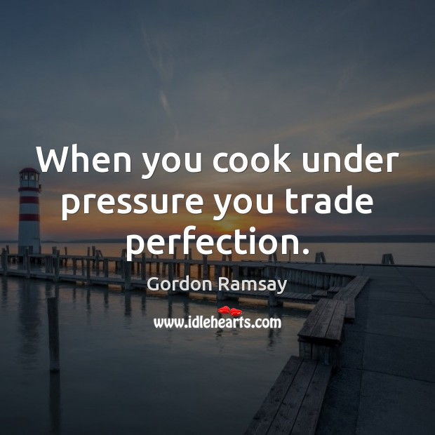 When you cook under pressure you trade perfection. Gordon Ramsay Picture Quote