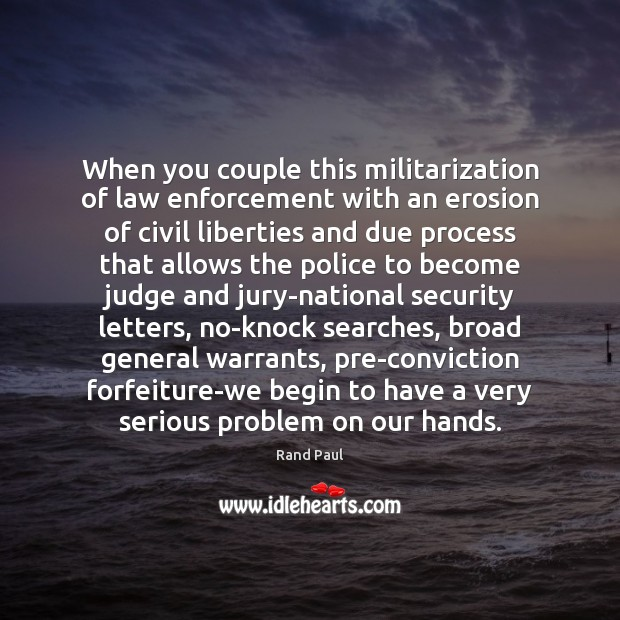 When you couple this militarization of law enforcement with an erosion of Rand Paul Picture Quote