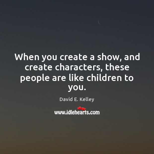 When you create a show, and create characters, these people are like children to you. Image