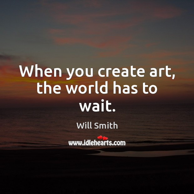When you create art, the world has to wait. Image