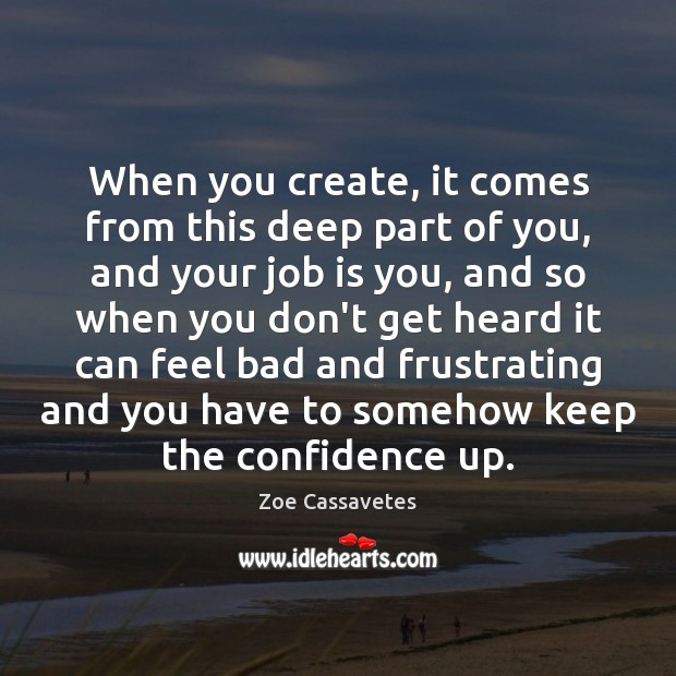 When you create, it comes from this deep part of you, and Zoe Cassavetes Picture Quote