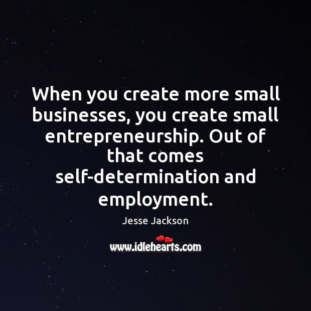 When you create more small businesses, you create small entrepreneurship. Out of Jesse Jackson Picture Quote