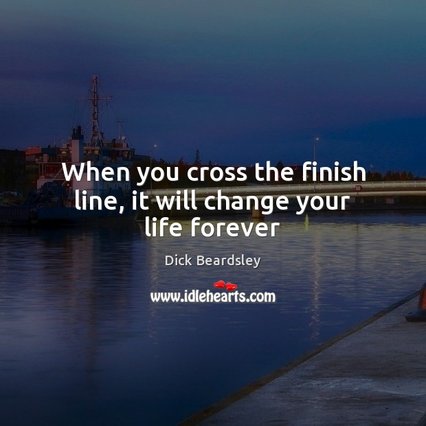 When you cross the finish line, it will change your life forever Image