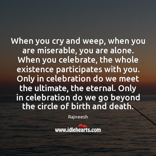 Image, When you cry and weep, when you are miserable, you are alone.