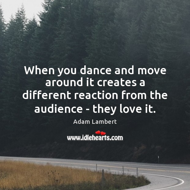 When you dance and move around it creates a different reaction from Adam Lambert Picture Quote