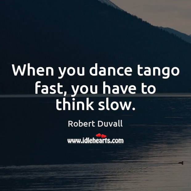 When you dance tango fast, you have to think slow. Robert Duvall Picture Quote
