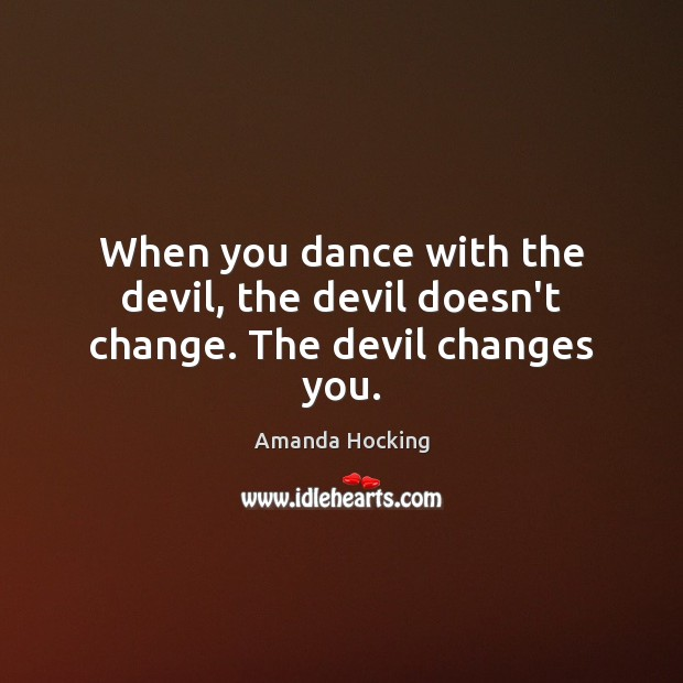 When you dance with the devil, the devil doesn't change. The devil changes you. Amanda Hocking Picture Quote