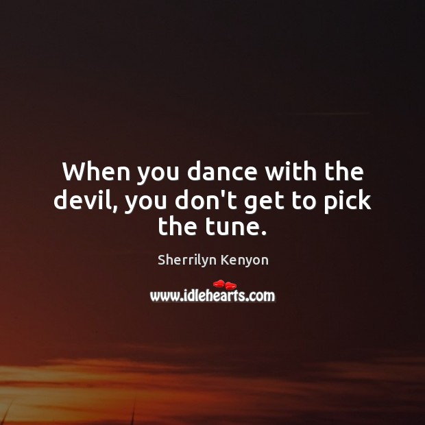 When you dance with the devil, you don't get to pick the tune. Image