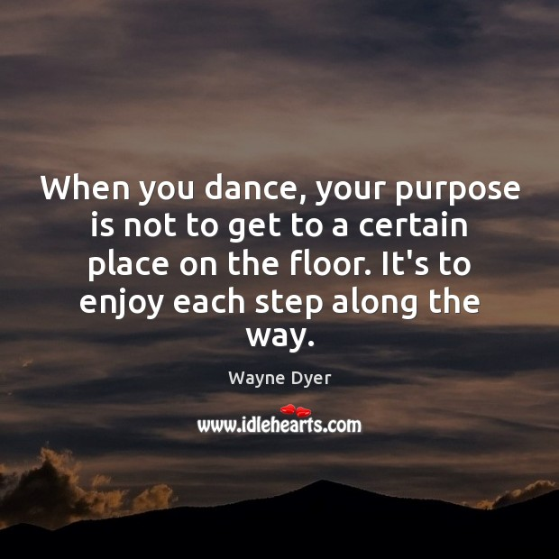 Image, When you dance, your purpose is not to get to a certain