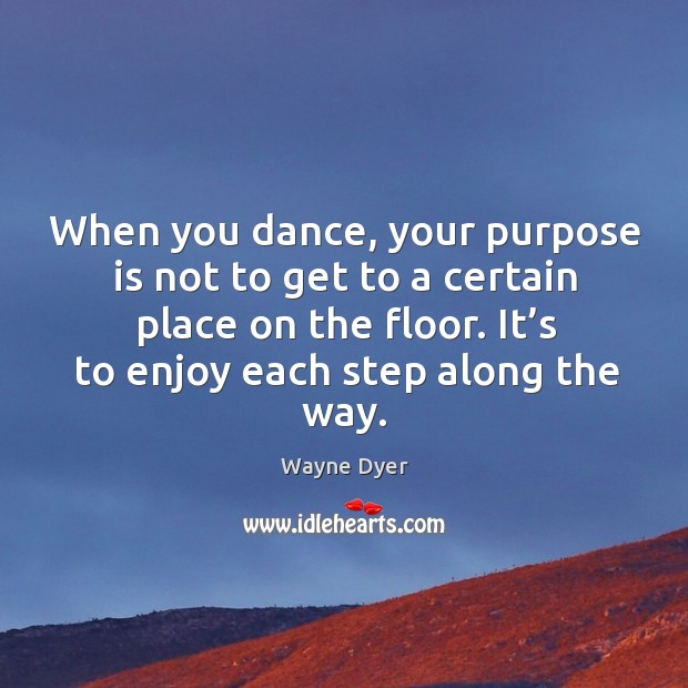 Image, When you dance, your purpose is not to get to a certain place on the floor. It's to enjoy each step along the way.