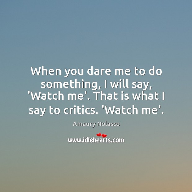 Image, When you dare me to do something, I will say, 'Watch me'.