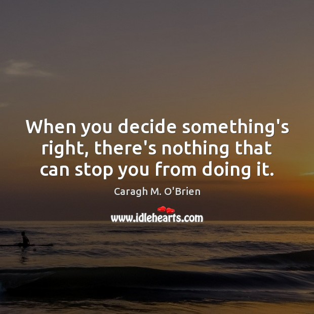 When you decide something's right, there's nothing that can stop you from doing it. Image