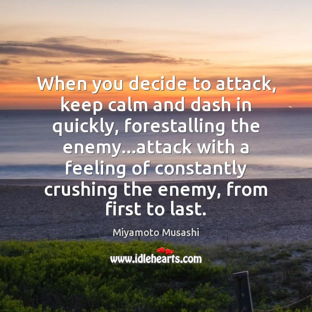When you decide to attack, keep calm and dash in quickly, forestalling Miyamoto Musashi Picture Quote