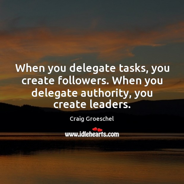 When you delegate tasks, you create followers. When you delegate authority, you Image