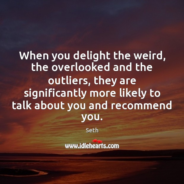 Seth Picture Quote image saying: When you delight the weird, the overlooked and the outliers, they are