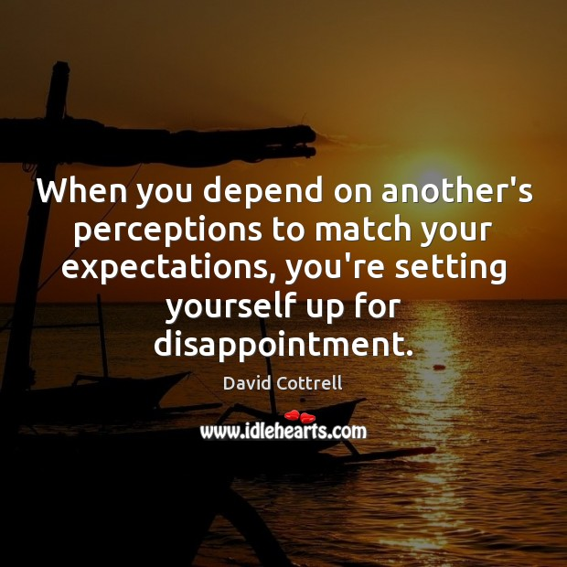 When you depend on another's perceptions to match your expectations, you're setting David Cottrell Picture Quote