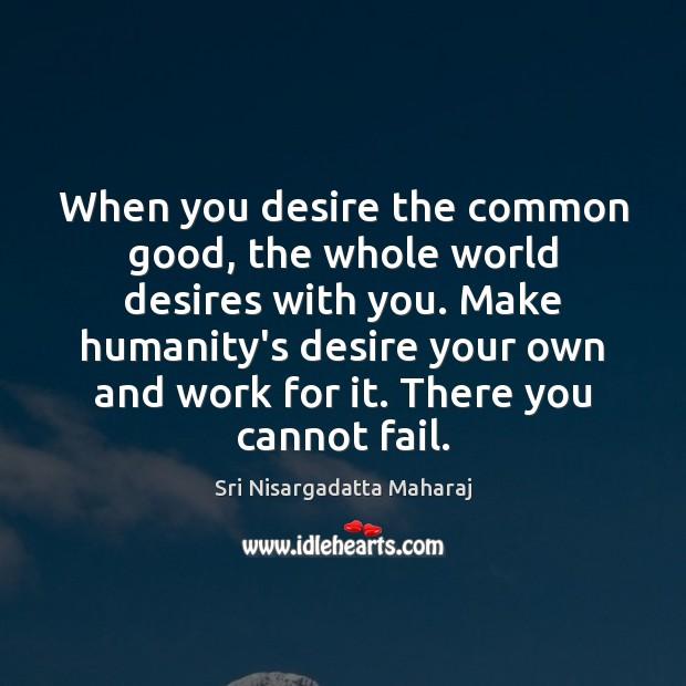 When you desire the common good, the whole world desires with you. Sri Nisargadatta Maharaj Picture Quote