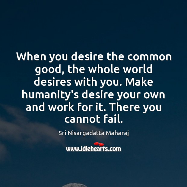 When you desire the common good, the whole world desires with you. Image