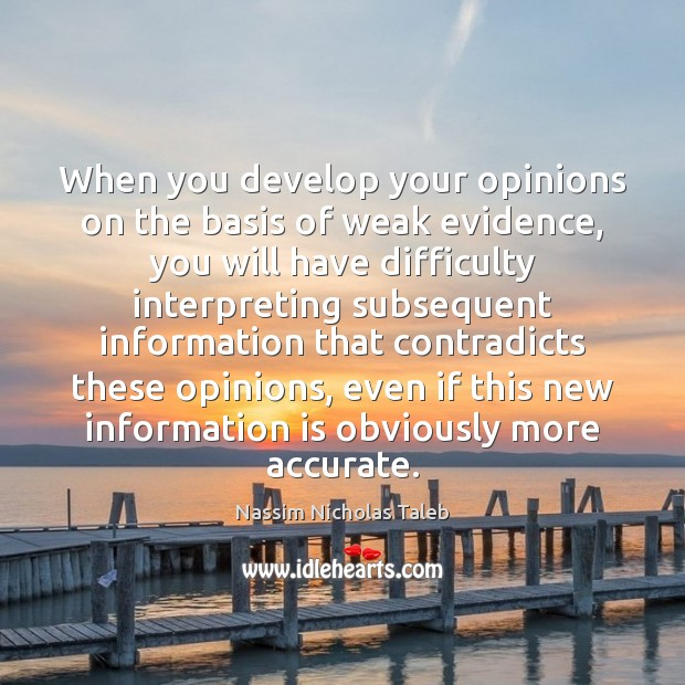 When you develop your opinions on the basis of weak evidence, you Image