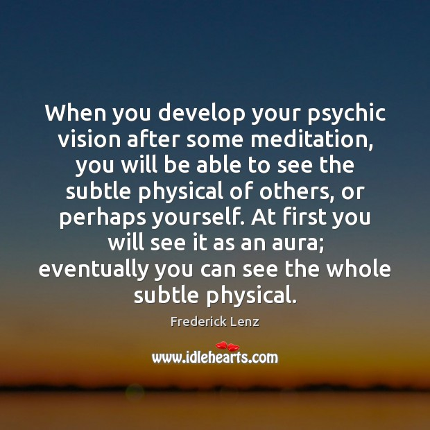 When you develop your psychic vision after some meditation, you will be Frederick Lenz Picture Quote