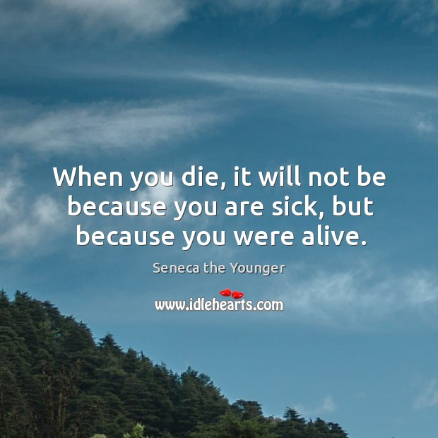 When you die, it will not be because you are sick, but because you were alive. Image