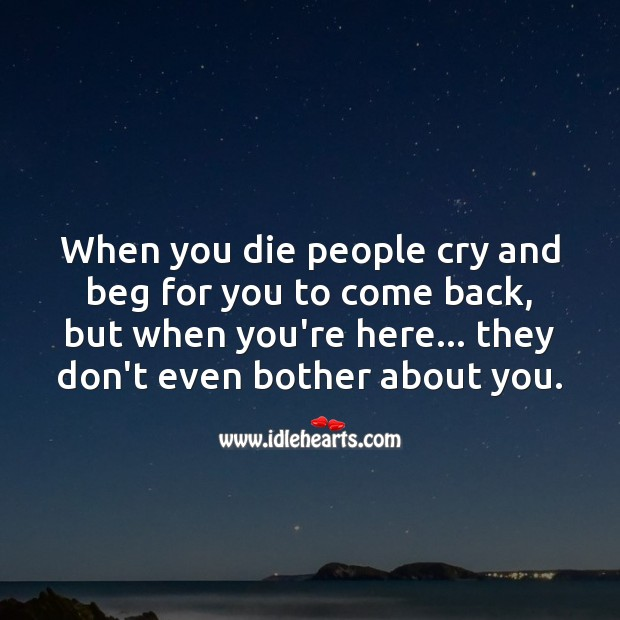 When you die people cry and beg for you to come back Truth Quotes Image