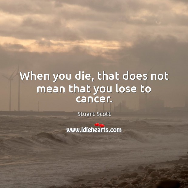 Image, When you die, that does not mean that you lose to cancer.
