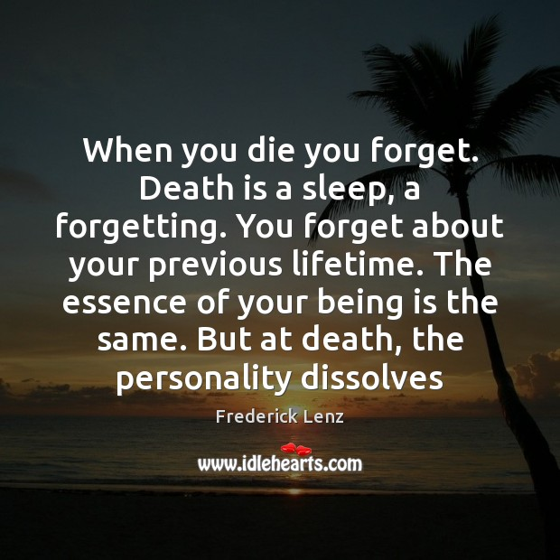 When you die you forget. Death is a sleep, a forgetting. You Image