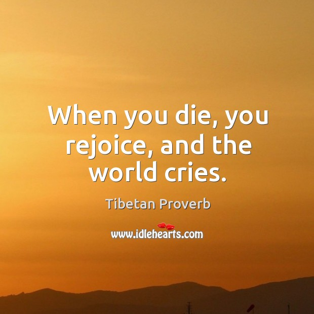 When you die, you rejoice, and the world cries. Tibetan Proverbs Image