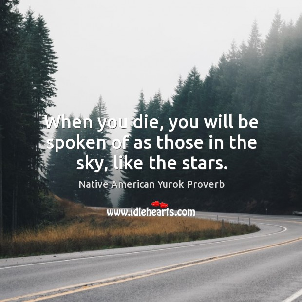 When you die, you will be spoken of as those in the sky, like the stars. Native American Yurok Proverbs Image