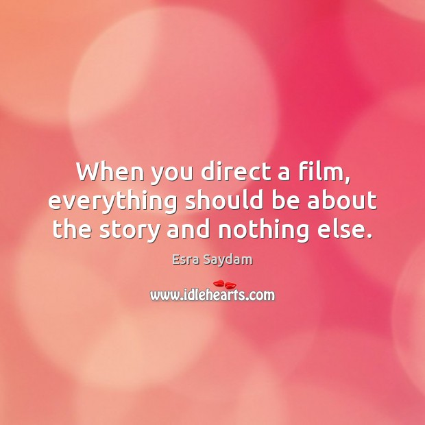 When you direct a film, everything should be about the story and nothing else. Image