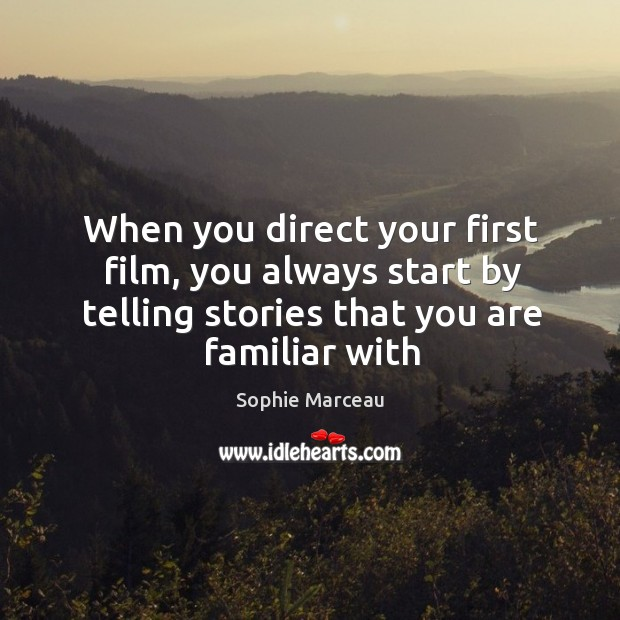 When you direct your first film, you always start by telling stories Sophie Marceau Picture Quote