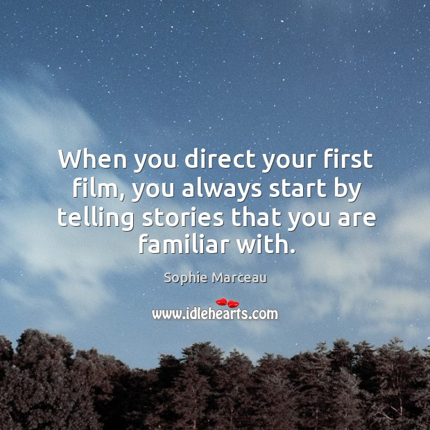 When you direct your first film, you always start by telling stories that you are familiar with. Sophie Marceau Picture Quote