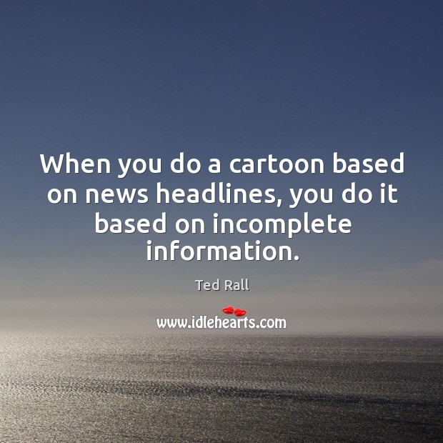 When you do a cartoon based on news headlines, you do it based on incomplete information. Ted Rall Picture Quote