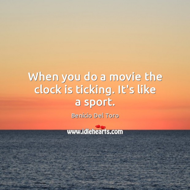 When you do a movie the clock is ticking. It's like a sport. Image
