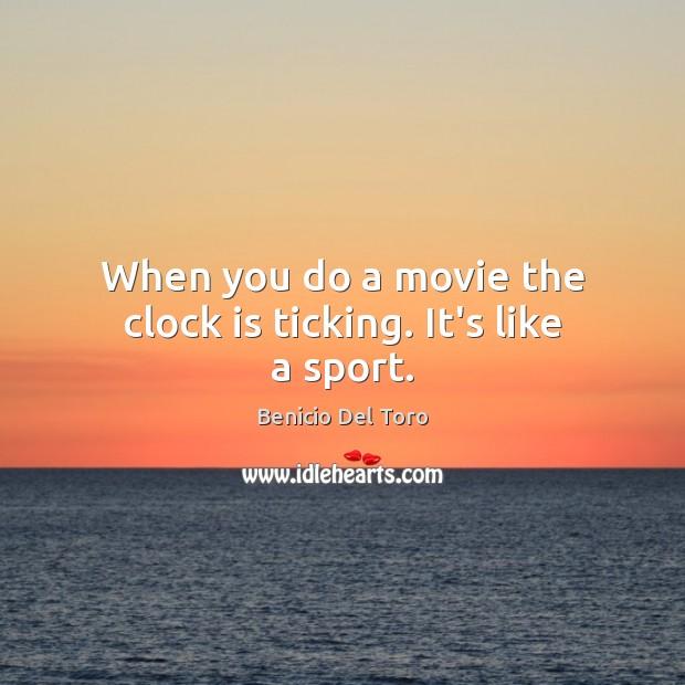 When you do a movie the clock is ticking. It's like a sport. Benicio Del Toro Picture Quote