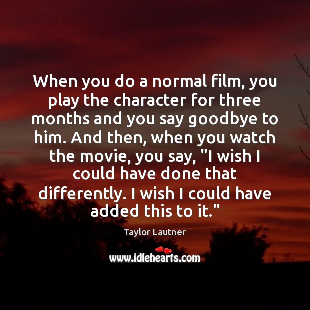 When you do a normal film, you play the character for three Goodbye Quotes Image