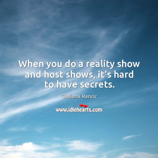 When you do a reality show and host shows, it's hard to have secrets. Giuliana Rancic Picture Quote