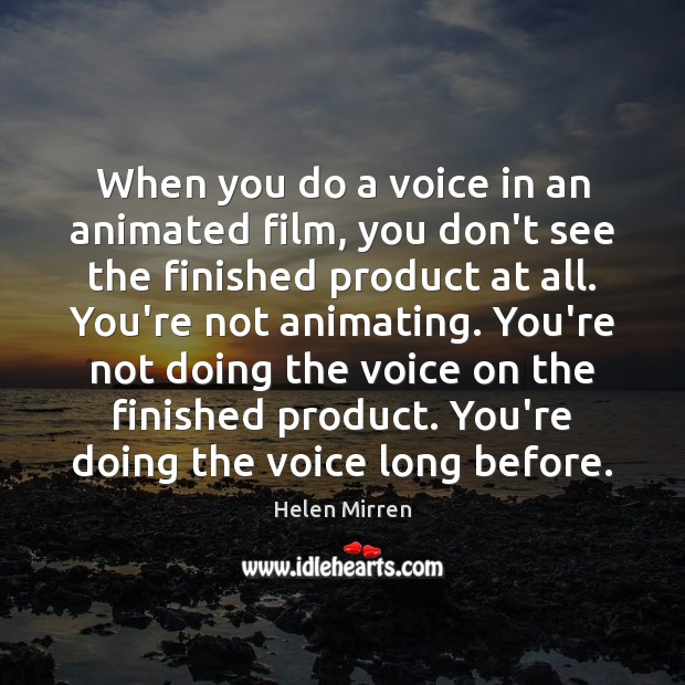 When you do a voice in an animated film, you don't see Helen Mirren Picture Quote