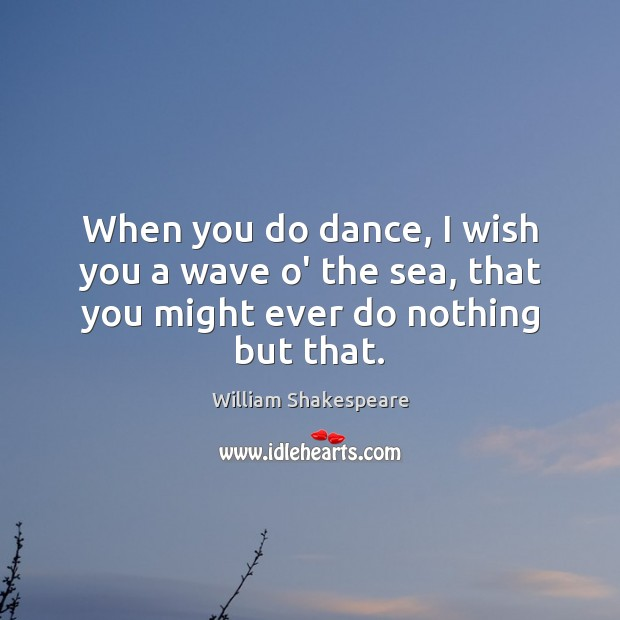 Image, When you do dance, I wish you a wave o' the sea, that you might ever do nothing but that.