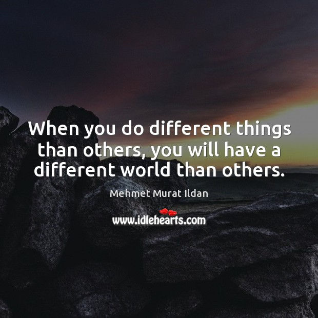 Image, When you do different things than others, you will have a different world than others.