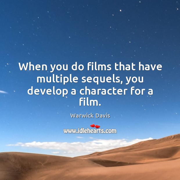 When you do films that have multiple sequels, you develop a character for a film. Warwick Davis Picture Quote