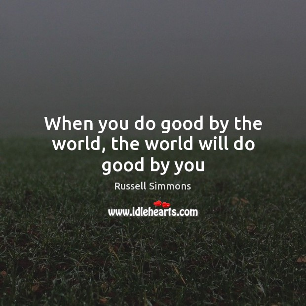 When you do good by the world, the world will do good by you Russell Simmons Picture Quote