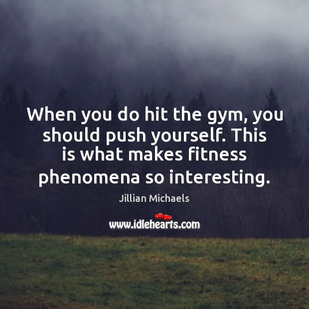 When you do hit the gym, you should push yourself. This is Jillian Michaels Picture Quote