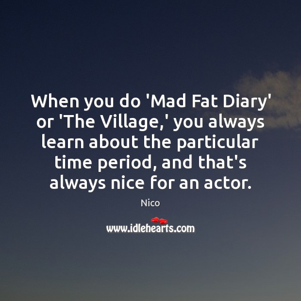 Image, When you do 'Mad Fat Diary' or 'The Village,' you always