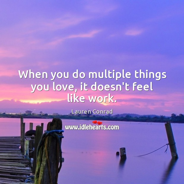 Image, When you do multiple things you love, it doesn't feel like work.