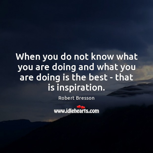 When you do not know what you are doing and what you Robert Bresson Picture Quote