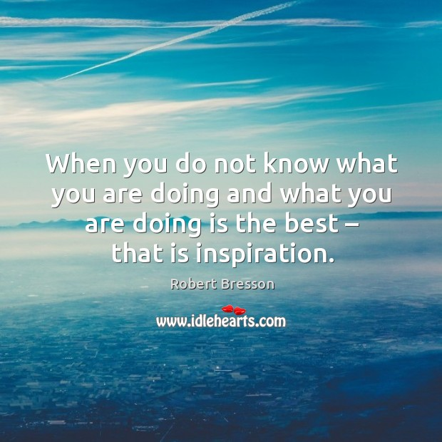 When you do not know what you are doing and what you are doing is the best – that is inspiration. Image