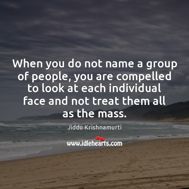 When you do not name a group of people, you are compelled Jiddu Krishnamurti Picture Quote