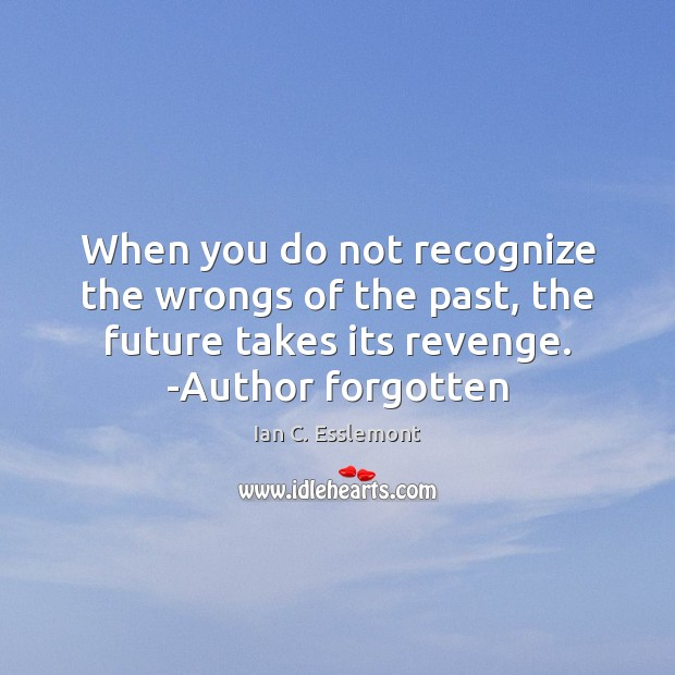 When you do not recognize the wrongs of the past, the future Image